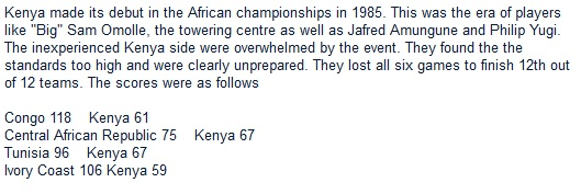 "Kenya made its debut in the African championships in 1985. This was the era of players like ""Big"" Sam Omolle, the towering centre as well as Jafred Amungune and Philip Yugi. The inexperienced Kenya side were overwhelmed by the event. They found the the standards too high and were clearly unprepared. They lost all six games to finish 12th out of 12 teams. The scores were as follows"